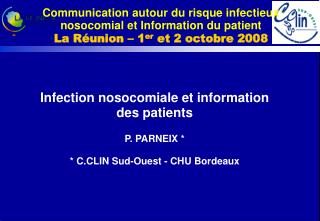Infection nosocomiale et information des patients P. PARNEIX * * C.CLIN Sud-Ouest - CHU Bordeaux