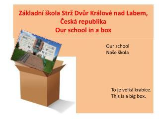 Základní škola Strž Dvůr Králové nad Labem, Česká republika Our school  in a box