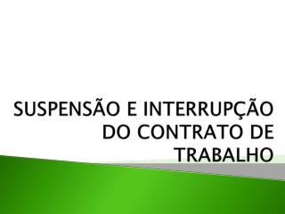 SUSPENSÃO E INTERRUPÇÃO  DO CONTRATO DE TRABALHO