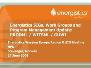 Energistics SIGs, Work Groups and Program Management Update: PRODML / WITSML / GUWI