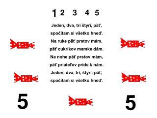 Jeden, dva, tri štyri, päť, spočítam si všetko hneď. Na ruke päť prstov mám,