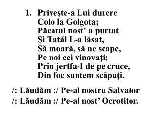 /: L?ud?m :/ Pe-al nostru Salvator /: L?ud?m :/ Pe-al nost �  Ocrotitor.