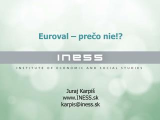Euroval – prečo nie!? Juraj Karpiš INESS.sk karpis@iness.sk