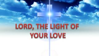 LORD, THE LIGHT OF  YOUR LOVE
