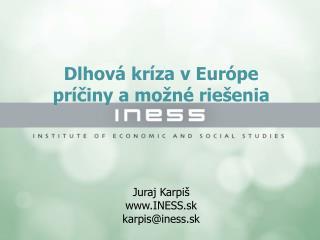 Dlhov� kr�za v Eur�pe  pr�?iny a mo�n� rie�enia Juraj Karpi� INESS.sk karpis@iness.sk