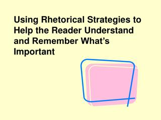 Using Rhetorical Strategies to Help the Reader Understand and Remember What's Important