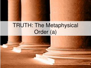 TRUTH: The Metaphysical Order (a)