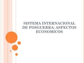 SISTEMA INTERNACIONAL  DE POSGUERRA: ASPECTOS ECONOMICOS