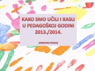 KAKO  SMO UČILI I RASLI U PEDAGOŠKOJ GODINI 2013./2014.  (OSNOVNI PODACI)