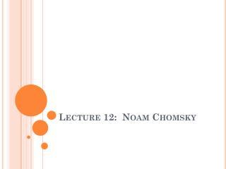 Lecture 12:  Noam Chomsky