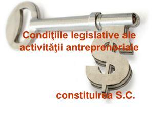 Condiţiile legislative ale  activităţii antreprenoriale constituirea S.C.