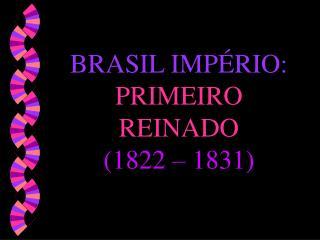BRASIL IMPÉRIO: PRIMEIRO REINADO (1822 – 1831)