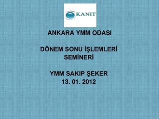 ANKARA YMM ODASI DÖNEM SONU İŞLEMLERİ SEMİNERİ YMM SAKIP ŞEKER 13. 01. 2012