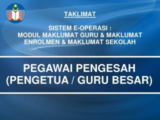 TAKLIMAT  SISTEM E-OPERASI : MODUL MAKLUMAT GURU & MAKLUMAT  ENROLMEN & MAKLUMAT SEKOLAH