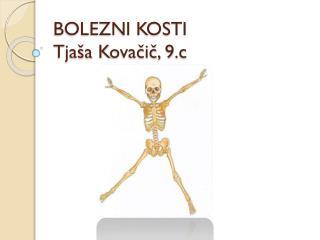 BOLEZNI KOSTI Tjaša  K ovačič,  9.c