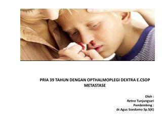 PRIA 39 TAHUN DENGAN OPTHALMOPLEGI DEXTRA E.CSOP METASTASE