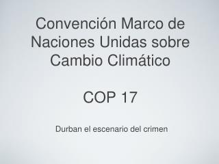 Convención Marco de Naciones Unidas sobre Cambio Climático  COP 17