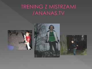 TRENING Z MISTRZAMI /ANANAS.TV
