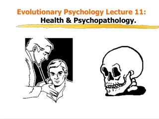 Evolutionary Psychology Lecture 11: 			 Health & Psychopathology.