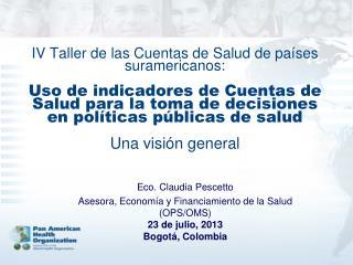 Eco. Claudia Pescetto Asesora, Econom�a y Financiamiento de la Salud (OPS/OMS) 23 de julio, 2013