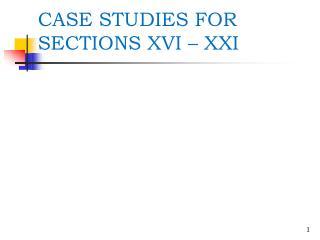 CASE STUDIES FOR SECTIONS XVI – XXI