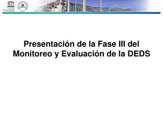 Presentación de la Fase III del Monitoreo y Evaluación de la DEDS