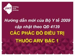 Hướng dẫn mới của Bộ Y tế 2009 cập nhật theo QĐ 4139  CÁC PHÁC ĐỒ ĐIỀU TRỊ THUỐC ARV BẬC 1