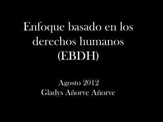 Enfoque basado en los derechos humanos (EBDH) Agosto 2012 Gladys Añorve Añorve