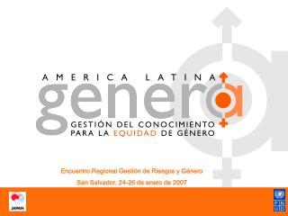 Encuentro Regional Gestión de Riesgos y Género San Salvador, 24-26 de enero de 2007