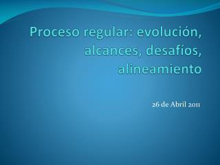 Proceso regular : evolución, alcances , desafíos, alineamiento