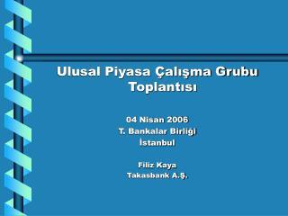 Ulusal Piyasa Çalışma Grubu Toplantısı 04 Nisan 2006 T. Bankalar Birliği İstanbul Filiz Kaya