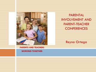 PARENTAL INVOLVEMENT AND PARENT-TEACHER CONFERENCES Reyna Ortega
