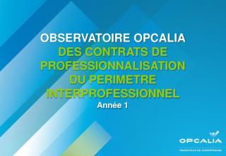 OBSERVATOIRE OPCALIA  DES CONTRATS DE PROFESSIONNALISATION DU PERIMETRE  INTERPROFESSIONNEL   Ann e 1
