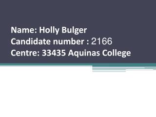 Name : Holly  Bulger Candidate number  :  2166 Centre: 33435 Aquinas College
