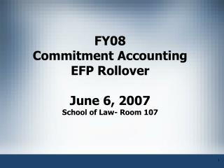 FY08 Commitment Accounting EFP Rollover   June 6, 2007 School of Law- Room 107