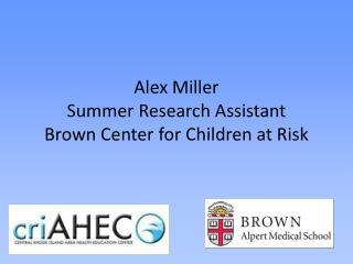 Alex Miller  Summer Research Assistant Brown Center for Children at Risk