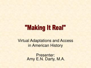 Virtual Adaptations and Access  in American History Presenter:  Amy E.N. Darty, M.A.