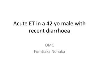 Acute ET in a 42 yo male with recent diarrhoea