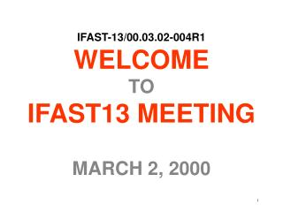 IFAST-13/00.03.02-004R1 WELCOME TO IFAST13 MEETING MARCH 2, 2000