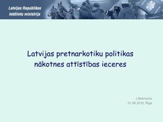 Latvijas pretnarkotiku politikas  nākotnes attīstības ieceres  J.Bekmanis 01.06.2010. Rīga