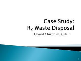 Case Study: R X  Waste Disposal