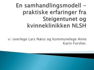 En samhandlingsmodell - praktiske erfaringer fra  Steigentunet  og kvinneklinikken NLSH
