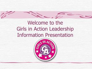 Welcome to the  Girls in Action Leadership  Information Presentation