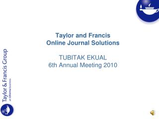 Taylor and Francis  Online Journal Solutions TUBITAK EKUAL  6th Annual Meeting 2010