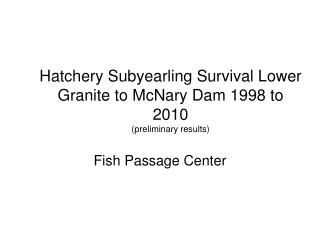 Hatchery Subyearling Survival Lower Granite to McNary Dam 1998 to 2010 (preliminary results)
