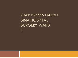 Case Presentation SINA Hospital surgery ward 1