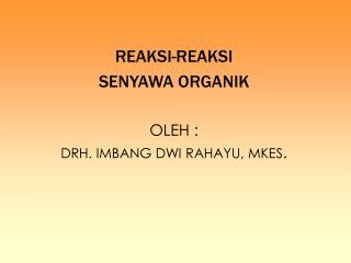REAKSI-REAKSI  SENYAWA ORGANIK OLEH : DRH. IMBANG DWI RAHAYU, MKES .