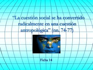 """""""La cuestión social se ha convertido radicalmente en una cuestión antropológica""""  (nn. 74-77)"""