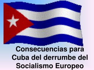Consecuencias para Cuba del derrumbe del Socialismo Europeo