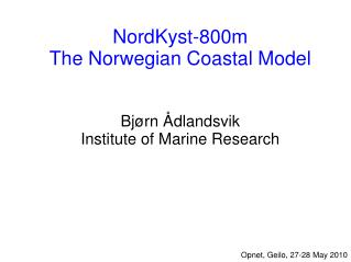 NordKyst-800m The Norwegian Coastal Model Bjørn Ådlandsvik Institute of Marine Research